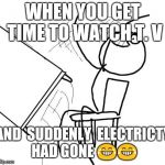 Table Flip Guy Meme | WHEN YOU GET TIME TO WATCH T. V AND  SUDDENLY  ELECTRICTY HAD GONE  | image tagged in memes,table flip guy | made w/ Imgflip meme maker