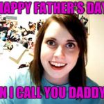 Overly Attached Girlfriend Meme | HAPPY FATHER'S DAY CAN I CALL YOU DADDY?! | image tagged in memes,overly attached girlfriend,jbmemegeek,fathers day | made w/ Imgflip meme maker
