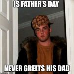 Scumbag Steve Meme | IS FATHER'S DAY NEVER GREETS HIS DAD | image tagged in memes,scumbag steve | made w/ Imgflip meme maker