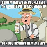 Pepperidge Farm Remembers Meme | REMEMBER WHEN PEOPLE LEFT AN UPVOTE WITH A COMMENT? BENTOUTASHAPE REMEMBERS | image tagged in memes,pepperidge farm remembers | made w/ Imgflip meme maker