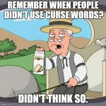 Pepperidge Farm Remembers Meme | REMEMBER WHEN PEOPLE DIDN'T USE CURSE WORDS? DIDN'T THINK SO. | image tagged in memes,pepperidge farm remembers | made w/ Imgflip meme maker