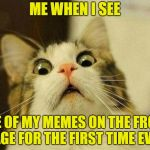 Front Page? | ME WHEN I SEE ONE OF MY MEMES ON THE FRONT PAGE FOR THE FIRST TIME EVER | image tagged in memes,scared cat,front page | made w/ Imgflip meme maker