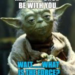 Star Wars Yoda Meme | MAY THE FORCE BE WITH YOU WAIT.......WHAT IS THE FORCE? | image tagged in memes,star wars yoda | made w/ Imgflip meme maker
