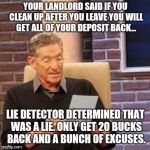 Rental hell | YOUR LANDLORD SAID IF YOU CLEAN UP AFTER YOU LEAVE YOU WILL GET ALL OF YOUR DEPOSIT BACK... LIE DETECTOR DETERMINED THAT WAS A LIE. ONLY GET | image tagged in memes,maury lie detector | made w/ Imgflip meme maker