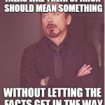 Face You Make Robert Downey Jr Meme | TALKS LIKE THEIR OPINION SHOULD MEAN SOMETHING WITHOUT LETTING THE FACTS GET IN THE WAY | image tagged in memes,face you make robert downey jr | made w/ Imgflip meme maker