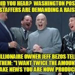 "Bourgeoisie to Bezos: Share the Wealth | DID YOU HEAR?  WASHINGTON POST STAFFERS ARE DEMANDING A RAISE BILLIONAIRE OWNER JEFF BEZOS TELLS THEM: ""I WANT TWICE THE AMOUNT OF FAKE NEWS 