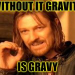 Without it . . . | WITHOUT IT GRAVITY IS GRAVY | image tagged in memes,one does not simply,gravity,gravy | made w/ Imgflip meme maker
