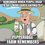 "Pepperidge Farm Remembers Meme | REMEMBER WHEN PEOPLE USED TO SAY ""WHO CARES ANYWAYS?"" PEPPERIDGE FARM REMEMBERS 