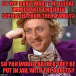 Creepy Condescending Wonka Meme | SO YOU DON'T WANT THE ILLEGAL IMMIGRANTS CHILDREN SEPERATED FROM THEIR FAMILY? SO YOU WOULD RATHER THEY BE PUT IN JAIL WITH THE ADULTS? | image tagged in memes,creepy condescending wonka | made w/ Imgflip meme maker