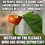 Why not take them with you? Or all of you become actual citizens? | SO PEOPLE WANT TO BLAME LAW ENFORCEMENT FOR SPLITTING UP FAMILIES OF ILLEGAL IMMIGRANTS INSTEAD OF THE ILLEGALS WHO ARE BEING DEPORTED? | image tagged in memes,but thats none of my business,kermit the frog,illegal immigration | made w/ Imgflip meme maker