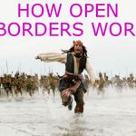 Jack Sparrow Being Chased Meme | HOW OPEN BORDERS WORK | image tagged in memes,jack sparrow being chased | made w/ Imgflip meme maker