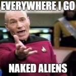 Picard Wtf Meme | EVERYWHERE I GO NAKED ALIENS | image tagged in memes,picard wtf | made w/ Imgflip meme maker