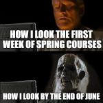 Ill Just Wait Here Meme | HOW I LOOK THE FIRST WEEK OF SPRING COURSES HOW I LOOK BY THE END OF JUNE | image tagged in memes,ill just wait here | made w/ Imgflip meme maker