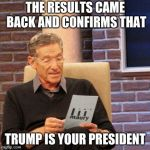 trump president | THE RESULTS CAME BACK AND CONFIRMS THAT TRUMP IS YOUR PRESIDENT | image tagged in memes,maury lie detector | made w/ Imgflip meme maker