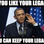 Obama No Listen Meme | IF YOU LIKE YOUR LEGACY, YOU CAN KEEP YOUR LEGACY. | image tagged in memes,obama no listen | made w/ Imgflip meme maker