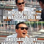 Leonardo Dicaprio Wolf Of Wall Street Meme | MY SON TOLD ME HE WAS SCARED OF ME. AND I SAID I DIDNT RAISE YOU TO BE SCARED | image tagged in memes,leonardo dicaprio wolf of wall street | made w/ Imgflip meme maker