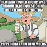 Pepperidge Farm Remembers Meme | REMEMBER WHEN TRUMP WAS RIDICULED FOR QUESTIONING THE INTEGRITY OF THE FBI? PEPPERIDGE FARM REMEMBERS | image tagged in memes,pepperidge farm remembers,trump,fbi | made w/ Imgflip meme maker
