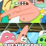 Put It Somewhere Else Patrick Meme | YOU SEE HOW MUCH RAPPERS MAKE RIGHT? BUT THE PEOPLE THAT TEACH THEM MAKE LESS? | image tagged in memes,put it somewhere else patrick | made w/ Imgflip meme maker