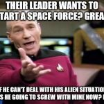 Maybe use that time and money to fix some shit down here?  | THEIR LEADER WANTS TO START A SPACE FORCE? GREAT! IF HE CAN'T DEAL WITH HIS ALIEN SITUATION WHY IS HE GOING TO SCREW WITH MINE NOW? IDIOT!! | image tagged in memes,picard wtf,donald trump is an idiot,donald trump memes | made w/ Imgflip meme maker