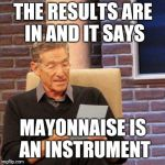 Maury Lie Detector Meme | THE RESULTS ARE IN AND IT SAYS MAYONNAISE IS AN INSTRUMENT | image tagged in memes,maury lie detector | made w/ Imgflip meme maker