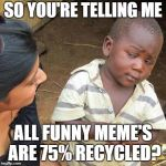 Third World Skeptical Kid Meme | SO YOU'RE TELLING ME ALL FUNNY MEME'S ARE 75% RECYCLED? | image tagged in memes,third world skeptical kid | made w/ Imgflip meme maker