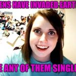 OAG sees the invasion of earth as a great dating opportunity. Aliens week, an Aliens and clinkster event! June 12-19 | ALIENS HAVE INVADED EARTH?! ARE ANY OF THEM SINGLE?! | image tagged in memes,overly attached girlfriend,jbmemegeek,aliens week | made w/ Imgflip meme maker