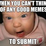Evil Baby Meme | WHEN YOU CAN'T THINK OF ANY GOOD MEMES TO SUBMIT | image tagged in memes,evil baby,submissions,good memes,frustration,isis | made w/ Imgflip meme maker