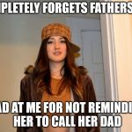 Scumbag Stephanie  | COMPLETELY FORGETS FATHERS DAY MAD AT ME FOR NOT REMINDING HER TO CALL HER DAD | image tagged in scumbag stephanie,AdviceAnimals | made w/ Imgflip meme maker