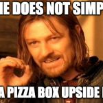 One Does Not Simply Meme | ONE DOES NOT SIMPLY OPEN A PIZZA BOX UPSIDE DOWN | image tagged in memes,one does not simply | made w/ Imgflip meme maker