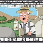 Pepridge farms | REMEMBER WHEN MEXICO BANNED AMERICANS FROM ENTERING THEIR COUNTRY AND DEMANDING THEY LEAVE WITHIN 20 DAY OR CONFISCATING LAND AND PROPERTY T | image tagged in pepridge farms | made w/ Imgflip meme maker