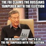 I didn't do it, the Russians did. | THE FBI CLAIMS THE RUSSIANS TAMPERED WITH THE ELECTION THE IG REPORT SAYS THAT'S A LIE. THE FBI TAMPERED WITH THE ELECTION. | image tagged in memes,maury lie detector,fbi,trump russia collusion | made w/ Imgflip meme maker