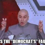 "Not my fault | IT'S THE ""DEMOCRAT'S"" FAULT 