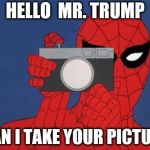 Spiderman Camera Meme | HELLO  MR. TRUMP CAN I TAKE YOUR PICTURE | image tagged in memes,spiderman camera,spiderman | made w/ Imgflip meme maker