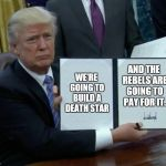 Trump Bill Signing Meme | WE'RE GOING TO BUILD A DEATH STAR AND THE REBELS ARE GOING TO PAY FOR IT | image tagged in memes,trump bill signing | made w/ Imgflip meme maker