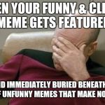 Captain Picard Facepalm Meme | WHEN YOUR FUNNY & CLEVER MEME GETS FEATURED AND IMMEDIATELY BURIED BENEATH A TON OF UNFUNNY MEMES THAT MAKE NO SENSE | image tagged in memes,captain picard facepalm | made w/ Imgflip meme maker