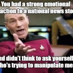 "Somebody's trying to play you. Every. Time. | You had a strong emotional reaction to a national news story and didn't think to ask yourself, ""Who's trying to manipulate me?"" 