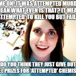 Overly Attached Girlfriend Meme | COME ON! IT WAS ATTEMPTED MURDER! I MEAN WHAT EVEN IS THAT? IT MEANS I 'ATTEMPTED' TO KILL YOU BUT FAILED! DO YOU THINK THEY JUST GIVE OUT N | image tagged in memes,overly attached girlfriend | made w/ Imgflip meme maker