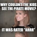 "Bad Pun Anna Kendrick Meme | WHY COULDN'T THE KIDS SEE THE PIRATE MOVIE? IT WAS RATED ""ARRR"" 