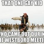 Jack Sparrow Being Chased Meme | THAT ONE GAY KID WHO CAME OUT DURING THE WESTBORO MEETING | image tagged in memes,jack sparrow being chased | made w/ Imgflip meme maker