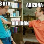 geeks dorks nerds fight | ARIZONA RANGER TEXAS RED BIG IRON | image tagged in geeks dorks nerds fight | made w/ Imgflip meme maker