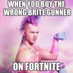 Wrong skin on fortnite | WHEN YOU BUY THE WRONG BRITE GUNNER ON FORTNITE | image tagged in memes,unicorn man | made w/ Imgflip meme maker