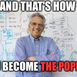 Engineering Professor Meme | AND THAT'S HOW YOU BECOME THE POPE | image tagged in memes,engineering professor | made w/ Imgflip meme maker