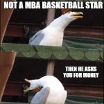 Inhaling Seagull Meme | WHEN YOU SEE YOUR HIGH SCHOOL BULLY KNOW AN REALISE THAT HE IS NOT A MBA BASKETBALL STAR THEN HE ASKS YOU FOR MONEY BECAUSE YOU WERE FRIENDS | image tagged in memes,inhaling seagull,scumbag | made w/ Imgflip meme maker