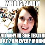 Overly Attached Girlfriend Meme | WHO IS ALARM AND WHY IS SHE TEXTING YOU AT 7 AM EVERY MORNING | image tagged in memes,overly attached girlfriend | made w/ Imgflip meme maker