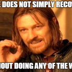 One Does Not Simply Meme | ONE DOES NOT SIMPLY RECOVER WITHOUT DOING ANY OF THE WORK | image tagged in memes,one does not simply | made w/ Imgflip meme maker