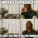 First World Stoner Problems Meme | WHEN YOUR HUNGRY BUT THEY PUT MAYO ON YOU BURGER. | image tagged in memes,first world stoner problems | made w/ Imgflip meme maker