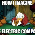 Scrooge McDuck 2 Meme | HOW I IMAGINE THE ELECTRIC COMPANY | image tagged in memes,scrooge mcduck 2 | made w/ Imgflip meme maker