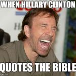 When Hillary Clinton Quotes the Bible | WHEN HILLARY CLINTON QUOTES THE BIBLE | image tagged in memes,chuck norris laughing,chuck norris,hillary clinton,hillary | made w/ Imgflip meme maker