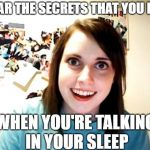 When she sings it she means it, this song is so familiar | I HEAR THE SECRETS THAT YOU KEEP WHEN YOU'RE TALKING IN YOUR SLEEP | image tagged in memes,overly attached girlfriend,80's,song | made w/ Imgflip meme maker