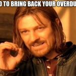 One Does Not Simply Meme | YOU NEED TO BRING BACK YOUR OVERDUE BOOKS | image tagged in memes,one does not simply | made w/ Imgflip meme maker